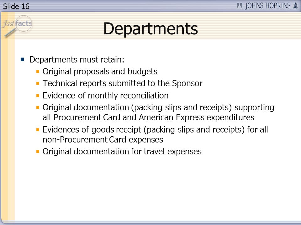 Slide 16 Departments Departments must retain: Original proposals and budgets Technical reports submitted to the Sponsor Evidence of monthly reconciliation Original documentation (packing slips and receipts) supporting all Procurement Card and American Express expenditures Evidences of goods receipt (packing slips and receipts) for all non-Procurement Card expenses Original documentation for travel expenses