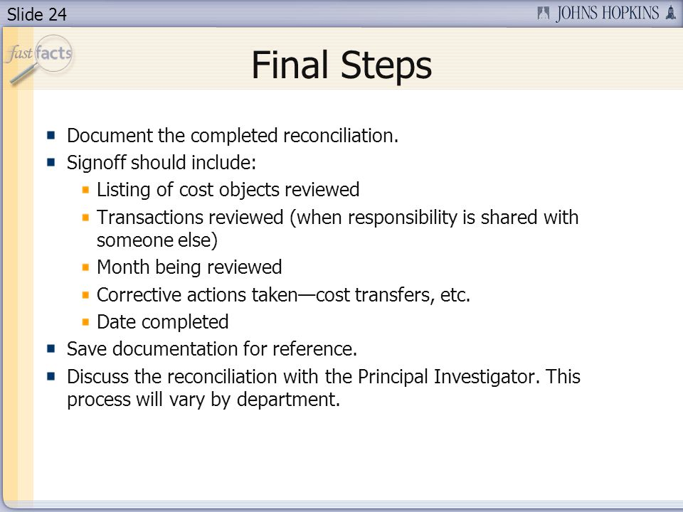 Slide 24 Final Steps Document the completed reconciliation. Signoff should include: Listing of cost objects reviewed Transactions reviewed (when respo