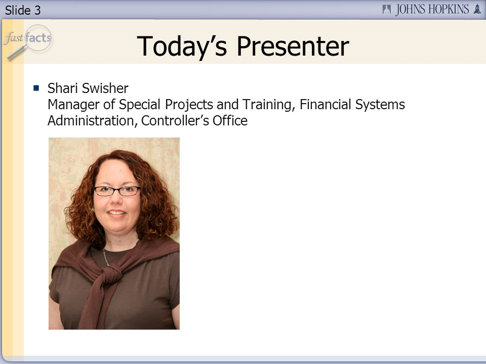 Slide 3 Todays Presenter Shari Swisher Manager of Special Projects and Training, Financial Systems Administration, Controllers Office