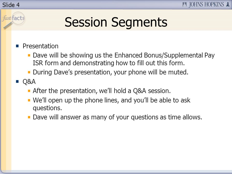Slide 4 Session Segments Presentation Dave will be showing us the Enhanced Bonus/Supplemental Pay ISR form and demonstrating how to fill out this form.