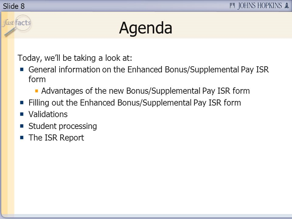 Slide 8 Agenda Today, well be taking a look at: General information on the Enhanced Bonus/Supplemental Pay ISR form Advantages of the new Bonus/Supplemental Pay ISR form Filling out the Enhanced Bonus/Supplemental Pay ISR form Validations Student processing The ISR Report