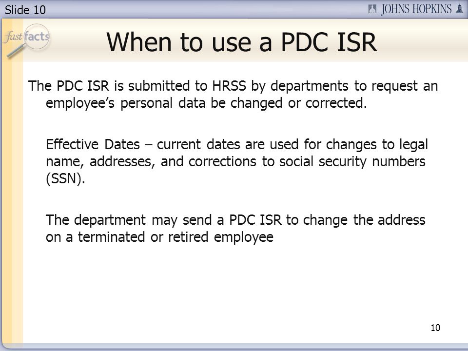 Slide 10 When to use a PDC ISR 10 The PDC ISR is submitted to HRSS by departments to request an employees personal data be changed or corrected. Effec
