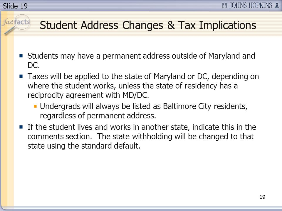 Slide 19 Student Address Changes & Tax Implications 19 Students may have a permanent address outside of Maryland and DC.
