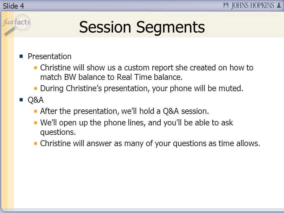 Slide 4 Session Segments Presentation Christine will show us a custom report she created on how to match BW balance to Real Time balance.
