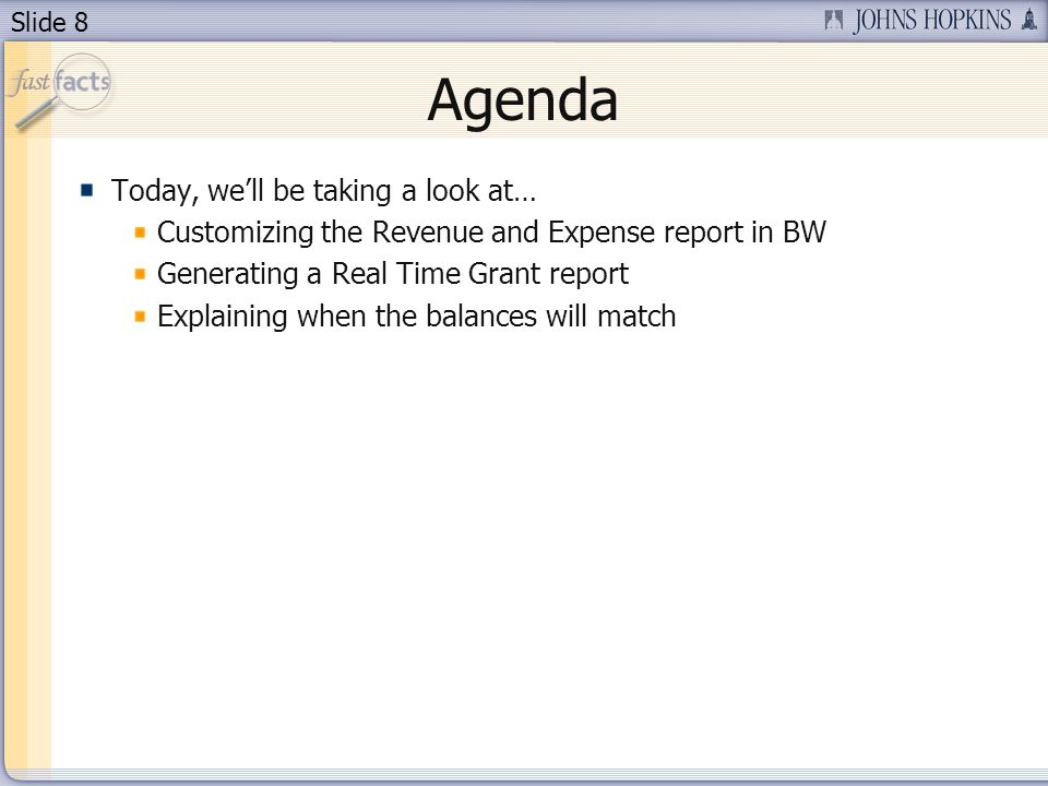 Slide 8 Agenda Today, well be taking a look at… Customizing the Revenue and Expense report in BW Generating a Real Time Grant report Explaining when the balances will match