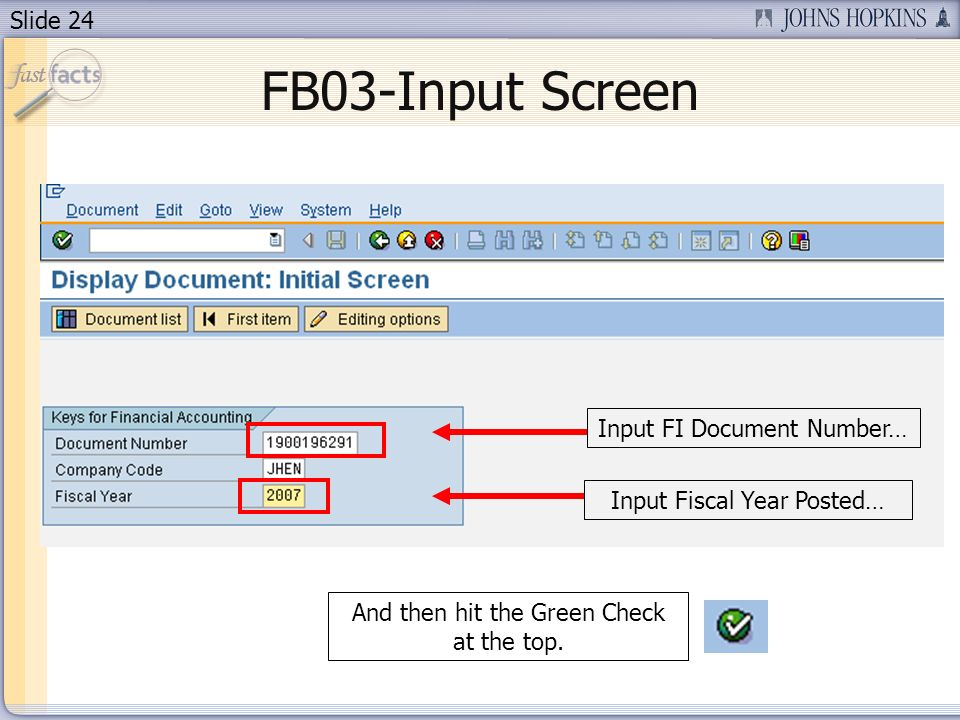 Slide 24 FB03-Input Screen Input FI Document Number…Input Fiscal Year Posted…And then hit the Green Check at the top.