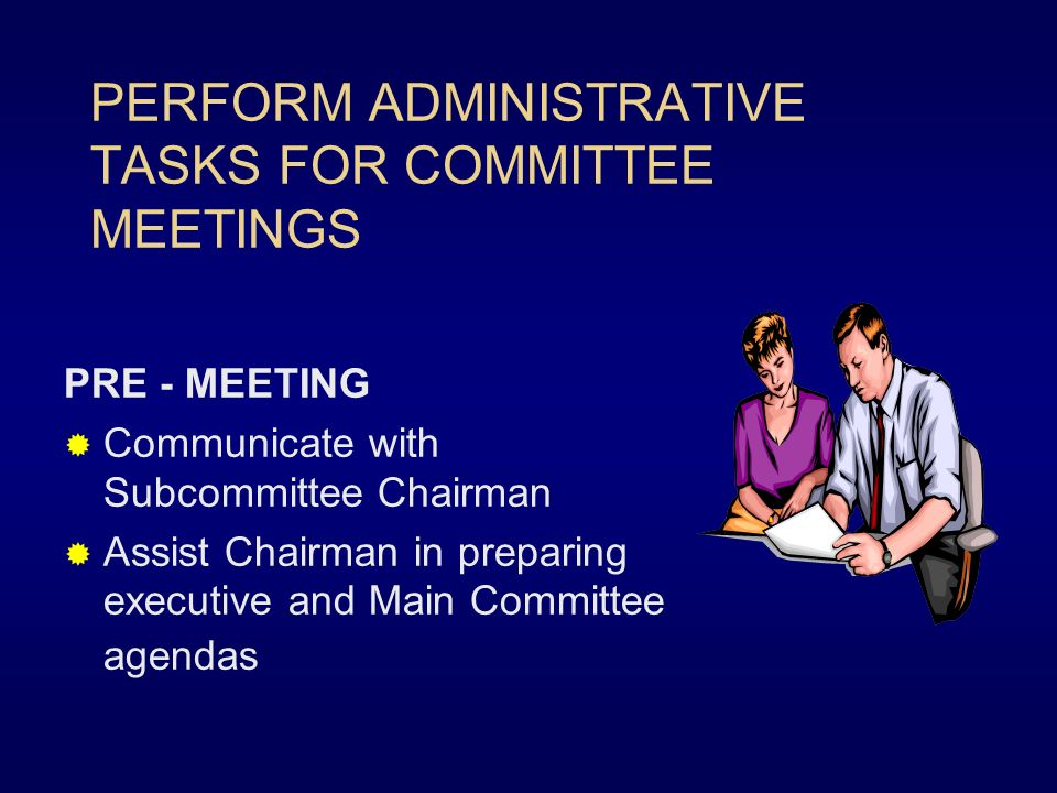 PERFORM ADMINISTRATIVE TASKS FOR COMMITTEE MEETINGS PRE - MEETING Communicate with Subcommittee Chairman Assist Chairman in preparing executive and Main Committee agendas