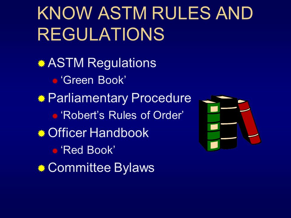 KNOW ASTM RULES AND REGULATIONS ASTM Regulations Green Book Parliamentary Procedure Roberts Rules of Order Officer Handbook Red Book Committee Bylaws