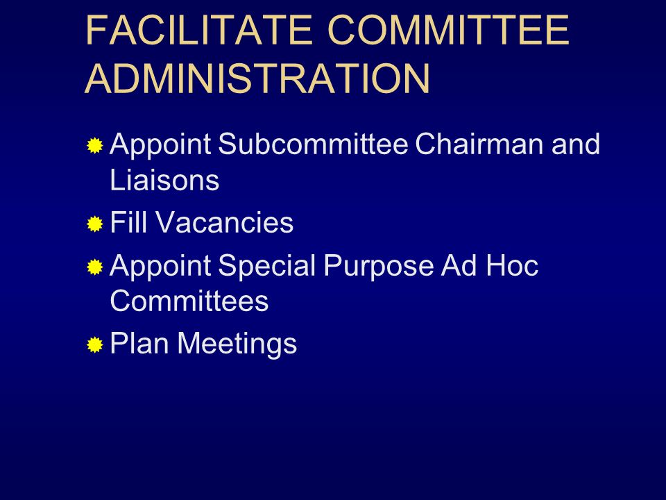 FACILITATE COMMITTEE ADMINISTRATION (cont) Appropriate Committee Funds Delegate Responsibility Monitor Subcommittee Meetings Respond to Circular Letter Ballots