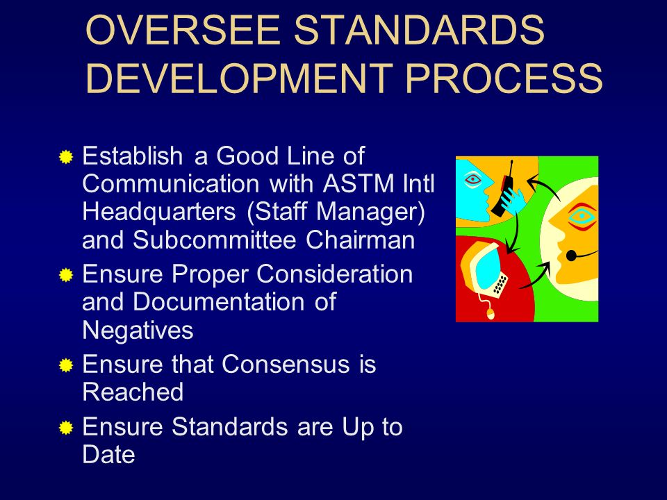 OVERSEE STANDARDS DEVELOPMENT PROCESS Establish a Good Line of Communication with ASTM Intl Headquarters (Staff Manager) and Subcommittee Chairman Ensure Proper Consideration and Documentation of Negatives Ensure that Consensus is Reached Ensure Standards are Up to Date