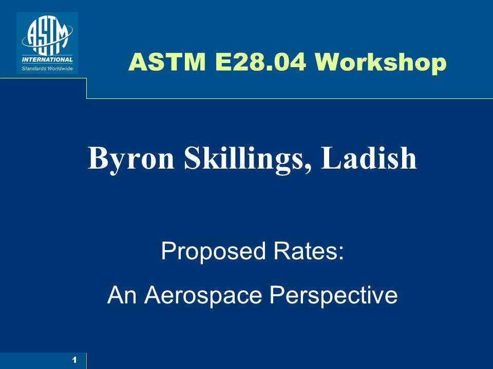 1 ASTM E28.04 Workshop Byron Skillings, Ladish Proposed Rates: An Aerospace Perspective