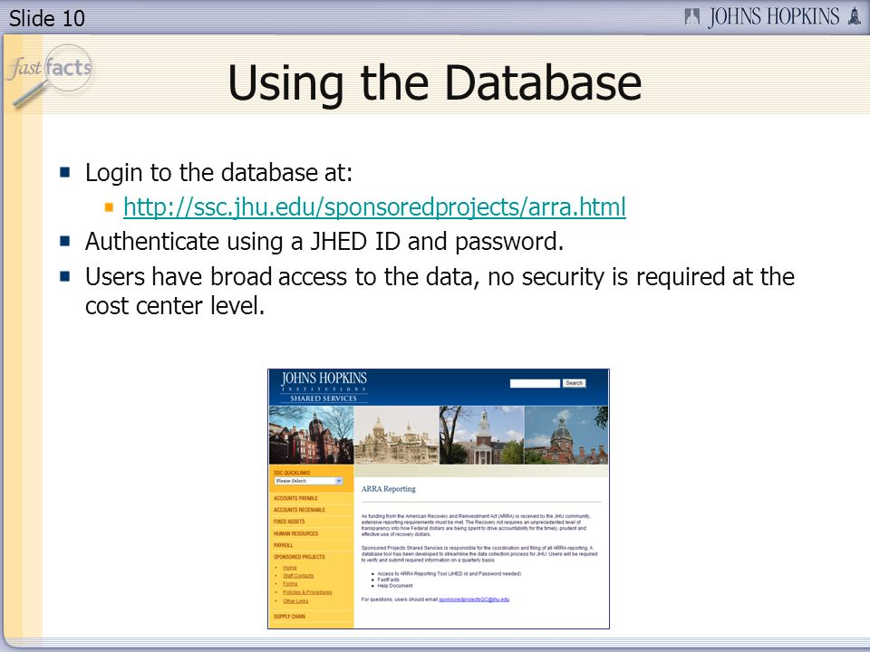 Slide 10 Using the Database Login to the database at: http://ssc.jhu.edu/sponsoredprojects/arra.html Authenticate using a JHED ID and password.