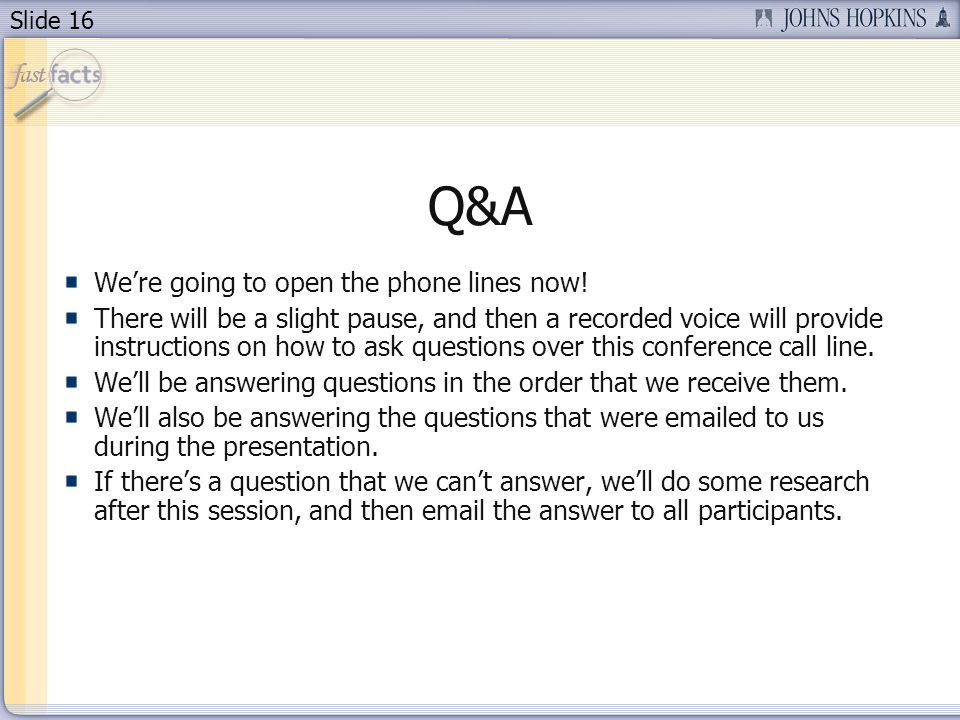 Slide 16 Q&A Were going to open the phone lines now! There will be a slight pause, and then a recorded voice will provide instructions on how to ask q