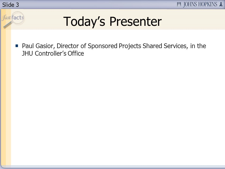Slide 3 Todays Presenter Paul Gasior, Director of Sponsored Projects Shared Services, in the JHU Controllers Office