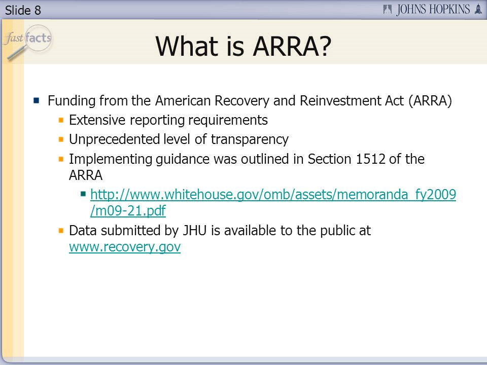 Slide 8 What is ARRA? Funding from the American Recovery and Reinvestment Act (ARRA) Extensive reporting requirements Unprecedented level of transpare