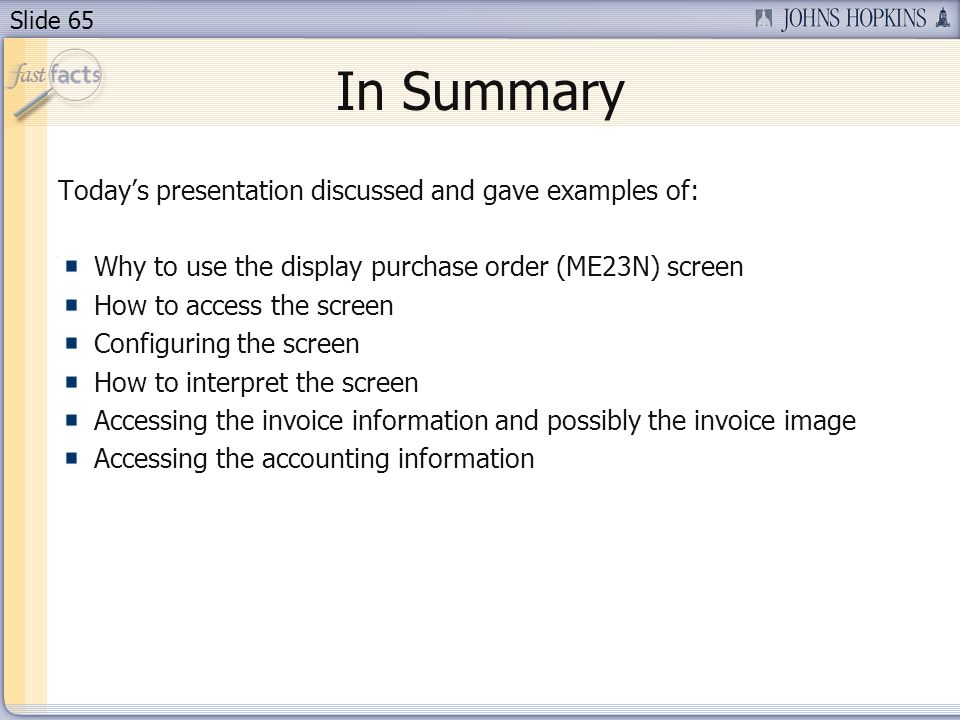 Slide 65 In Summary Todays presentation discussed and gave examples of: Why to use the display purchase order (ME23N) screen How to access the screen Configuring the screen How to interpret the screen Accessing the invoice information and possibly the invoice image Accessing the accounting information