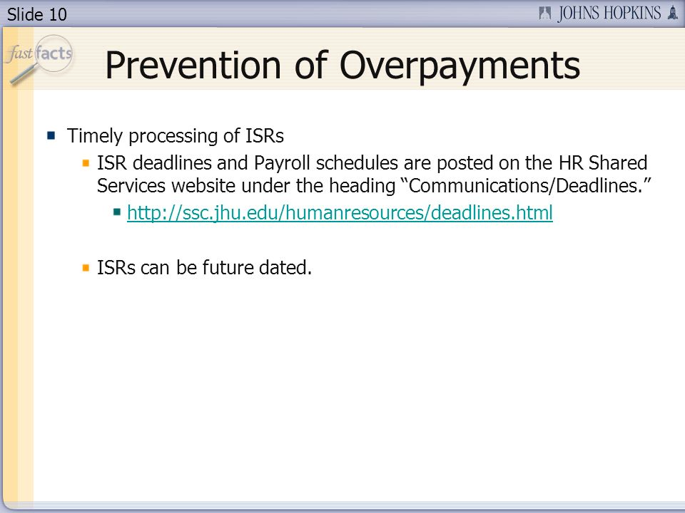 Slide 10 Prevention of Overpayments Timely processing of ISRs ISR deadlines and Payroll schedules are posted on the HR Shared Services website under the heading Communications/Deadlines.