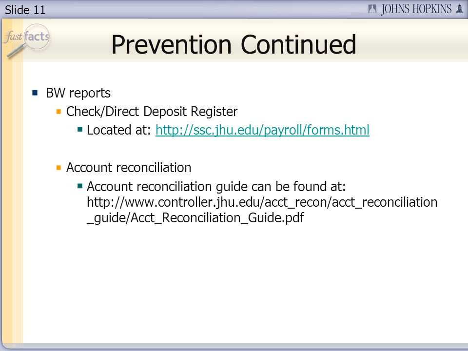 Slide 11 Prevention Continued BW reports Check/Direct Deposit Register Located at: http://ssc.jhu.edu/payroll/forms.htmlhttp://ssc.jhu.edu/payroll/forms.html Account reconciliation Account reconciliation guide can be found at: http://www.controller.jhu.edu/acct_recon/acct_reconciliation _guide/Acct_Reconciliation_Guide.pdf
