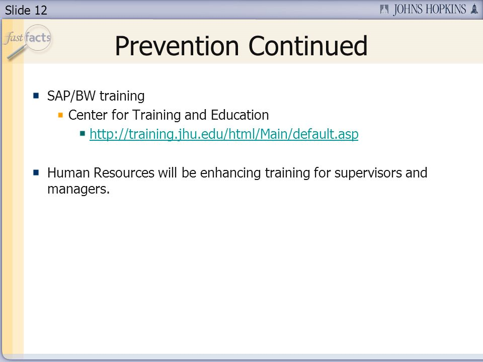 Slide 12 Prevention Continued SAP/BW training Center for Training and Education http://training.jhu.edu/html/Main/default.asp Human Resources will be