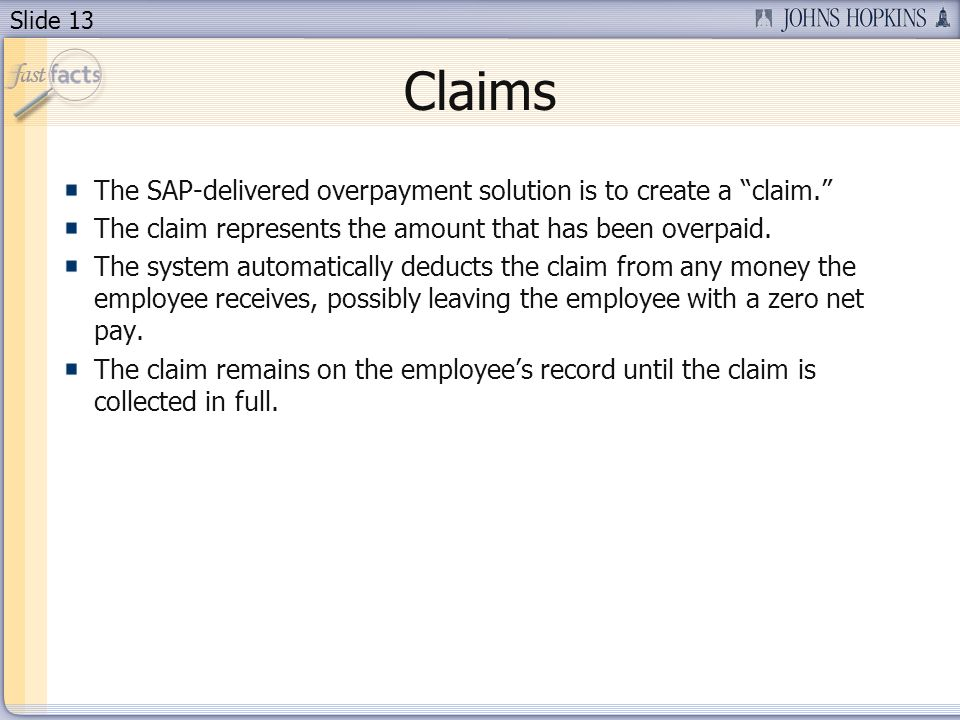 Slide 13 Claims The SAP-delivered overpayment solution is to create a claim. The claim represents the amount that has been overpaid. The system automa