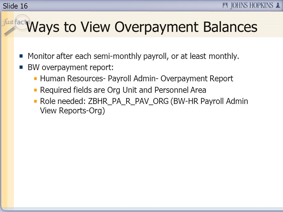 Slide 16 Ways to View Overpayment Balances Monitor after each semi-monthly payroll, or at least monthly. BW overpayment report: Human Resources- Payro