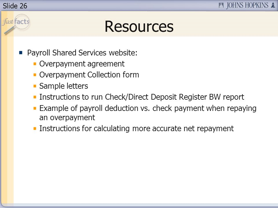Slide 26 Resources Payroll Shared Services website: Overpayment agreement Overpayment Collection form Sample letters Instructions to run Check/Direct Deposit Register BW report Example of payroll deduction vs.