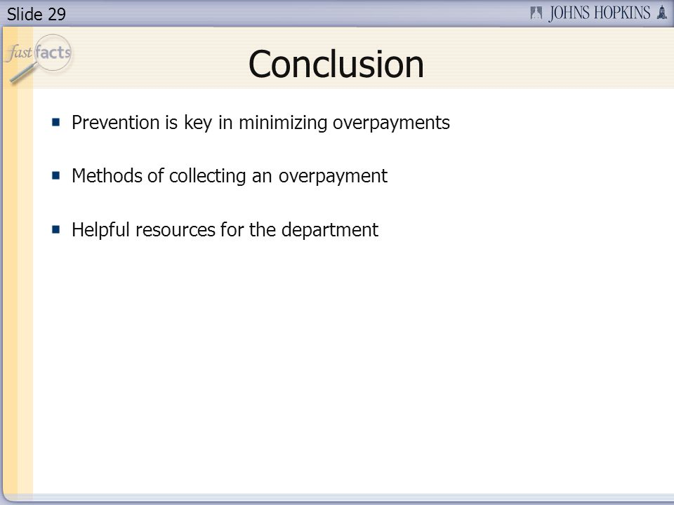 Slide 29 Conclusion Prevention is key in minimizing overpayments Methods of collecting an overpayment Helpful resources for the department