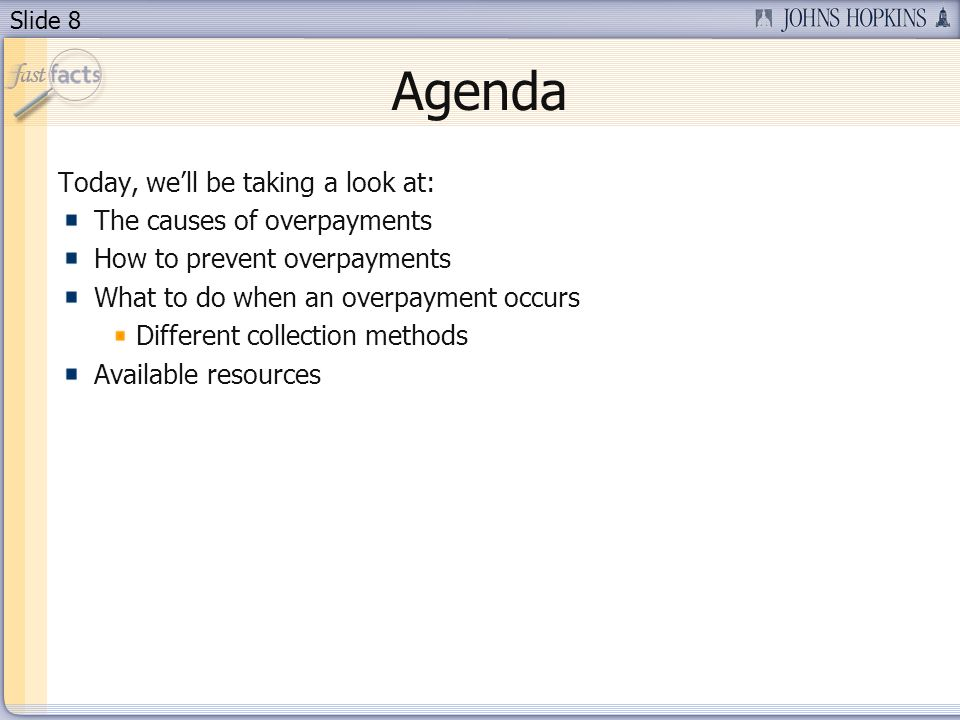 Slide 8 Agenda Today, well be taking a look at: The causes of overpayments How to prevent overpayments What to do when an overpayment occurs Different collection methods Available resources
