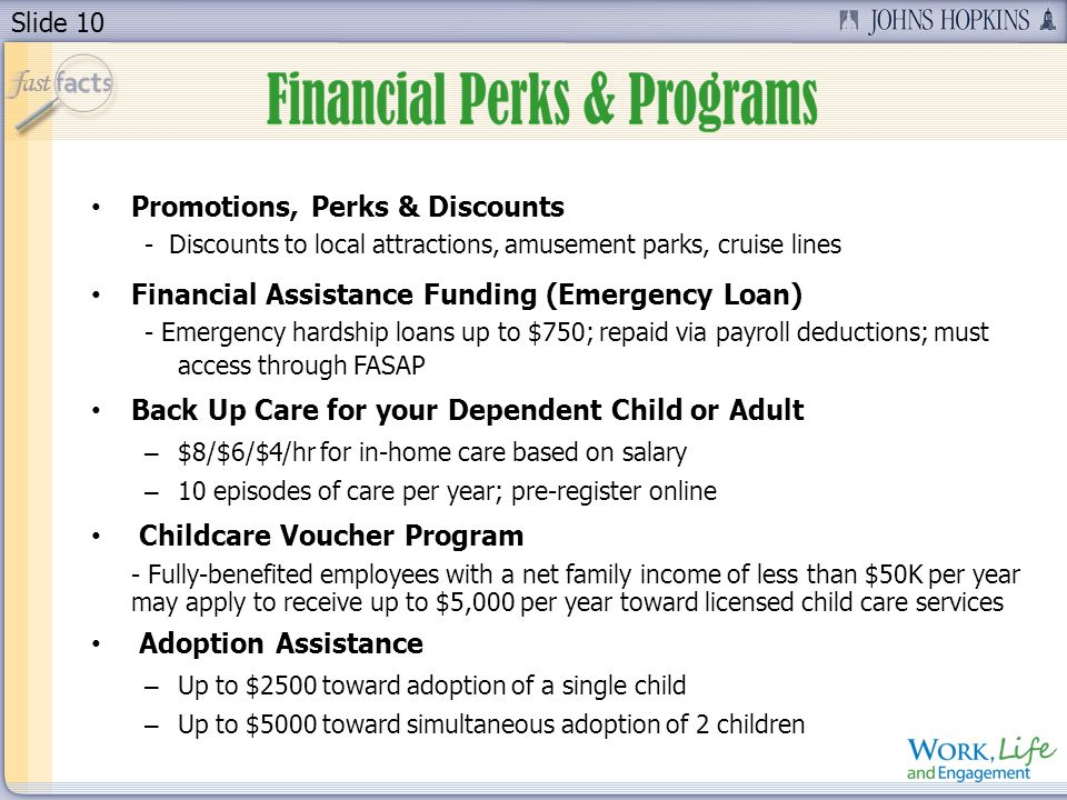 Slide 10 Promotions, Perks & Discounts - Discounts to local attractions, amusement parks, cruise lines Financial Assistance Funding (Emergency Loan) - Emergency hardship loans up to $750; repaid via payroll deductions; must access through FASAP Back Up Care for your Dependent Child or Adult – $8/$6/$4/hr for in-home care based on salary – 10 episodes of care per year; pre-register online Childcare Voucher Program - Fully-benefited employees with a net family income of less than $50K per year may apply to receive up to $5,000 per year toward licensed child care services Adoption Assistance – Up to $2500 toward adoption of a single child – Up to $5000 toward simultaneous adoption of 2 children