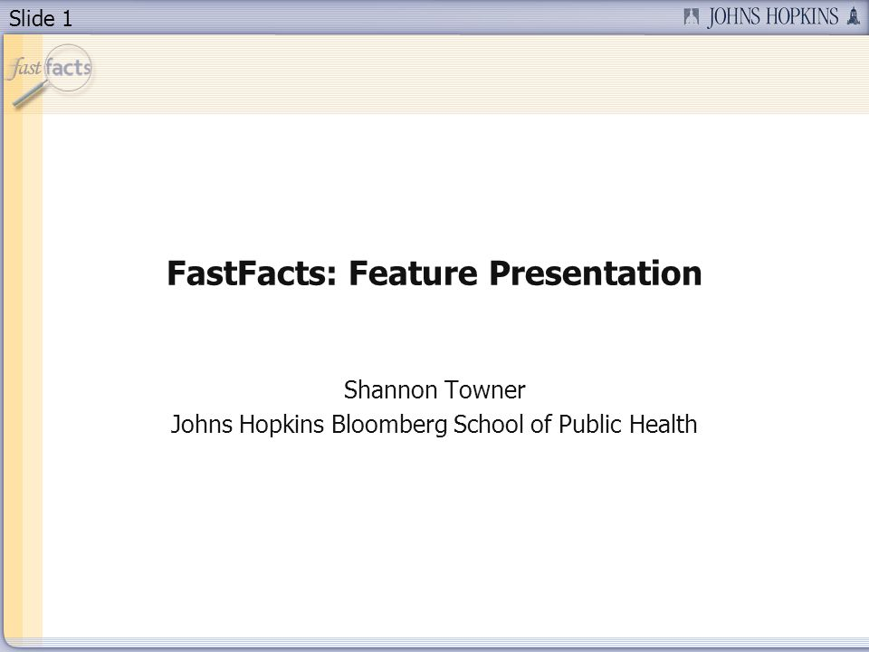 Slide 1 FastFacts: Feature Presentation Shannon Towner Johns Hopkins Bloomberg School of Public Health