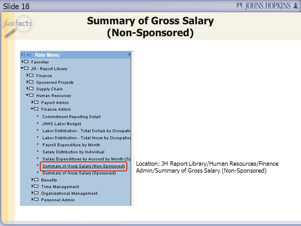 Slide 18 2007 Johns Hopkins University Summary of Gross Salary (Non-Sponsored) Location: JH Report Library/Human Resources/Finance Admin/Summary of Gross Salary (Non-Sponsored)
