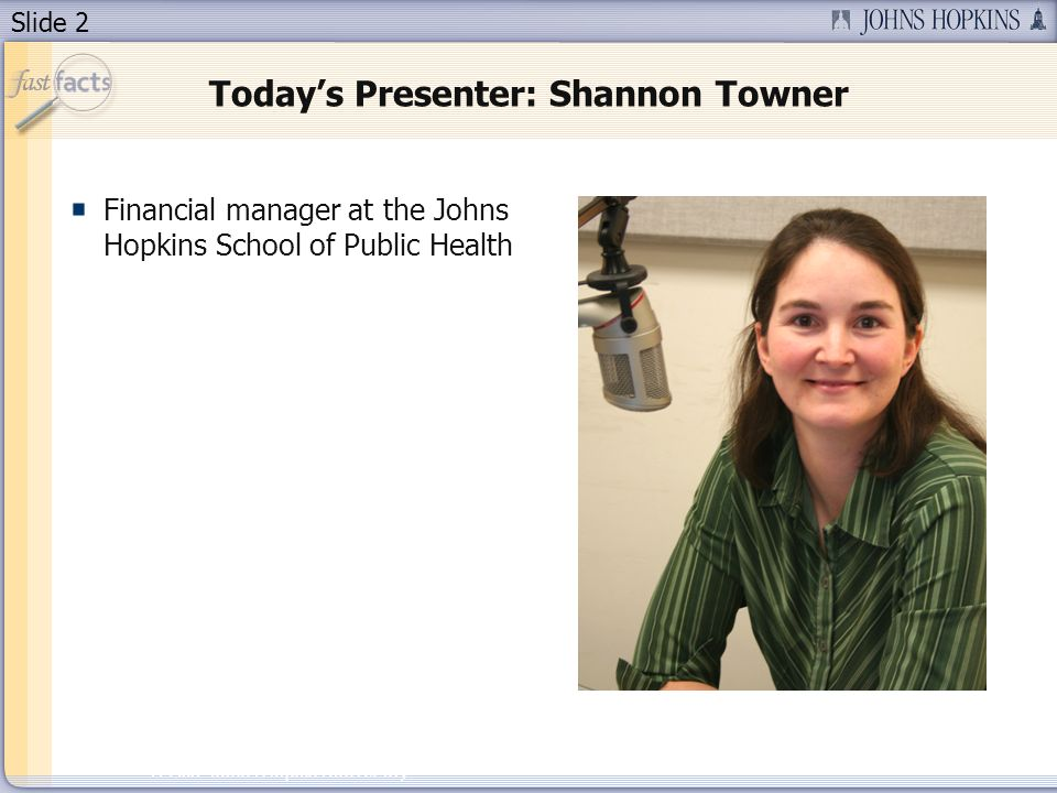 Slide 2 2007 Johns Hopkins University Todays Presenter: Shannon Towner Financial manager at the Johns Hopkins School of Public Health