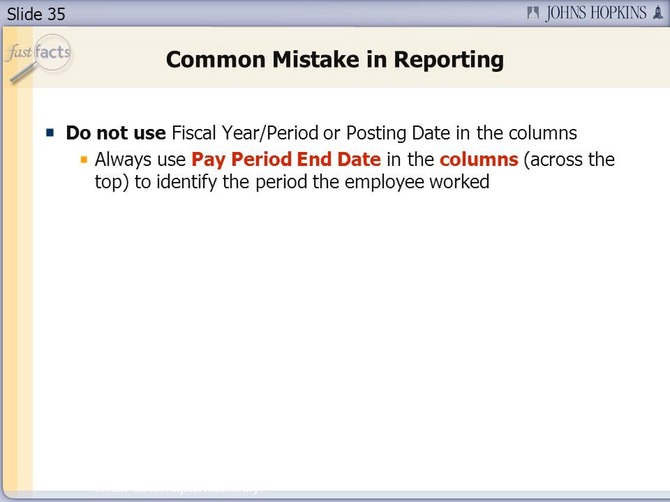 Slide 35 2007 Johns Hopkins University Common Mistake in Reporting Do not use Fiscal Year/Period or Posting Date in the columns Always use Pay Period End Date in the columns (across the top) to identify the period the employee worked