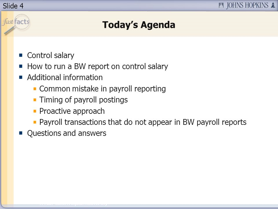 Slide 4 2007 Johns Hopkins University Todays Agenda Control salary How to run a BW report on control salary Additional information Common mistake in payroll reporting Timing of payroll postings Proactive approach Payroll transactions that do not appear in BW payroll reports Questions and answers