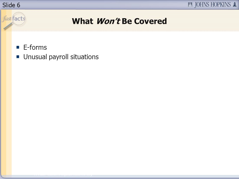 Slide 6 2007 Johns Hopkins University What Wont Be Covered E-forms Unusual payroll situations