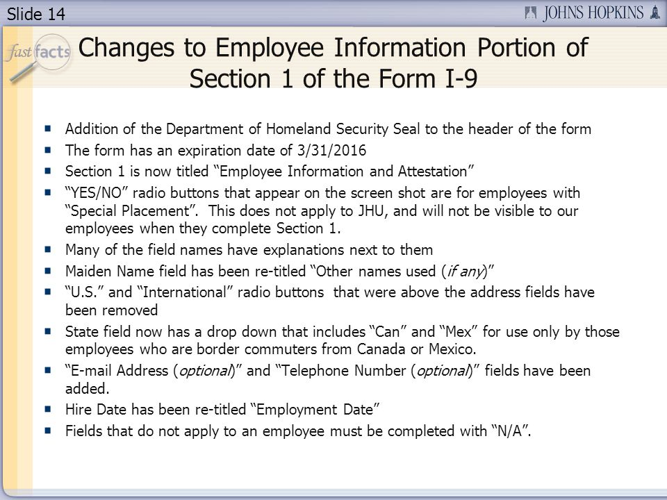 Slide 14 Changes to Employee Information Portion of Section 1 of the Form I-9 Addition of the Department of Homeland Security Seal to the header of the form The form has an expiration date of 3/31/2016 Section 1 is now titled Employee Information and Attestation YES/NO radio buttons that appear on the screen shot are for employees with Special Placement.