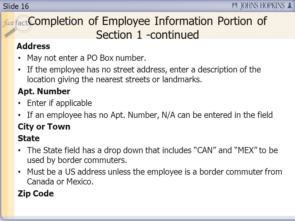 Slide 16 Completion of Employee Information Portion of Section 1 -continued Address May not enter a PO Box number. If the employee has no street addre