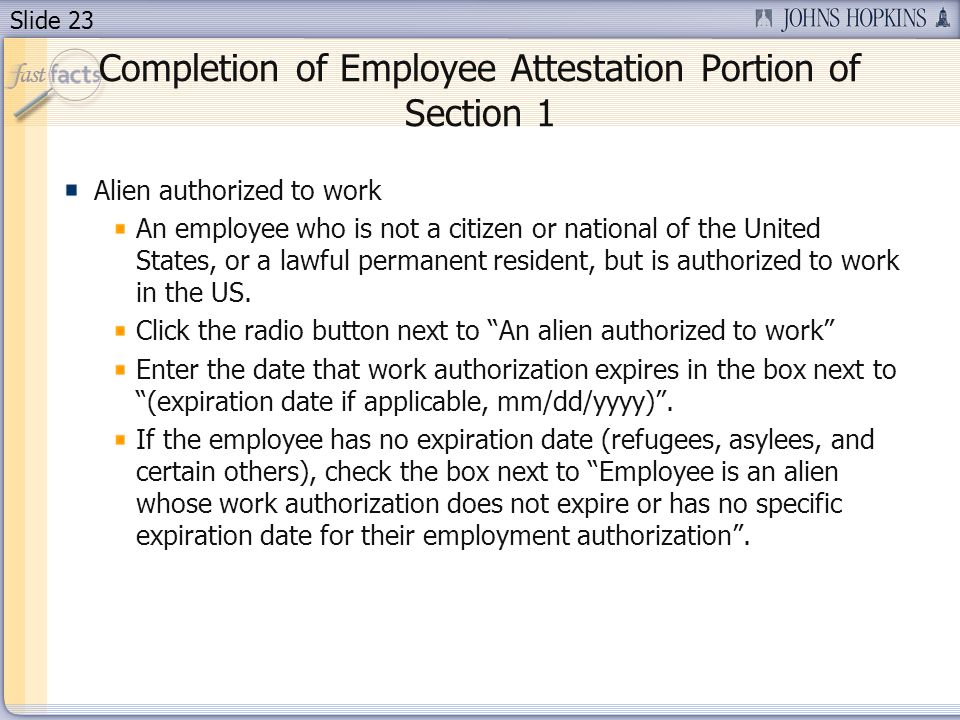 Slide 23 Completion of Employee Attestation Portion of Section 1 Alien authorized to work An employee who is not a citizen or national of the United States, or a lawful permanent resident, but is authorized to work in the US.