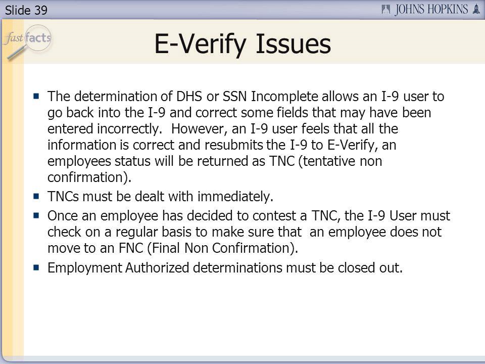 Slide 39 E-Verify Issues The determination of DHS or SSN Incomplete allows an I-9 user to go back into the I-9 and correct some fields that may have been entered incorrectly.