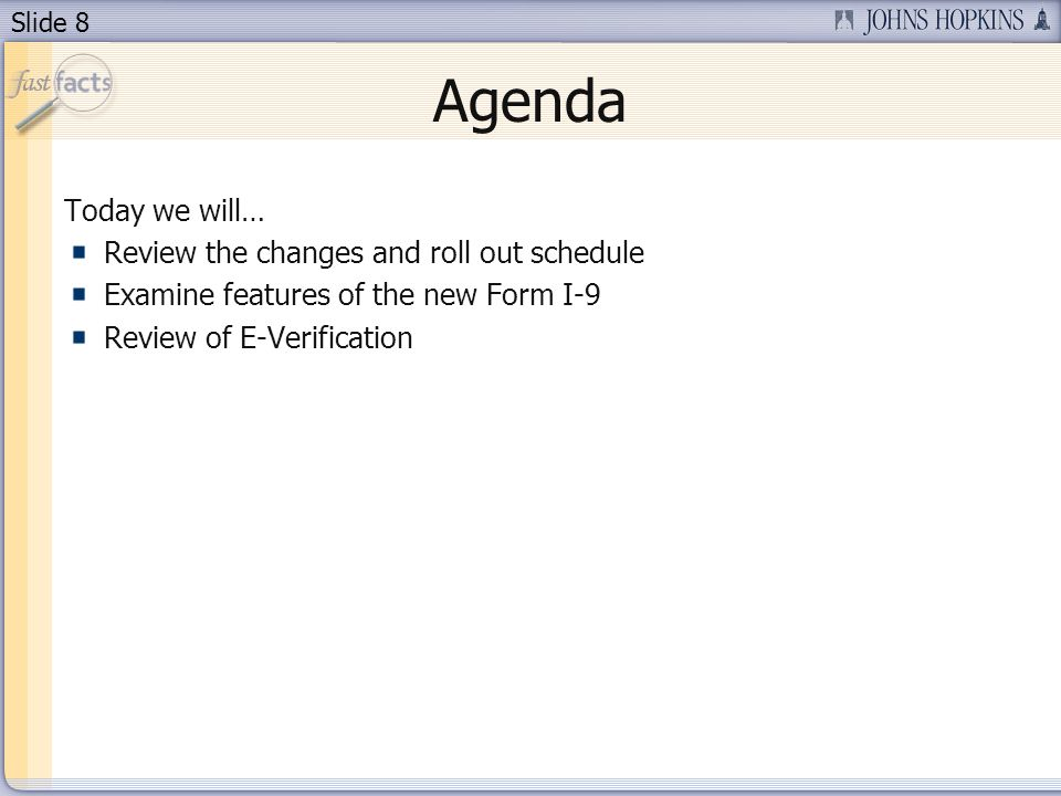 Slide 8 Agenda Today we will… Review the changes and roll out schedule Examine features of the new Form I-9 Review of E-Verification