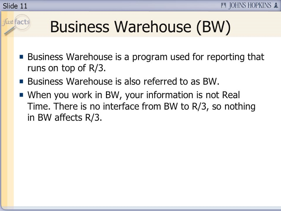 Slide 11 Business Warehouse (BW) Business Warehouse is a program used for reporting that runs on top of R/3.
