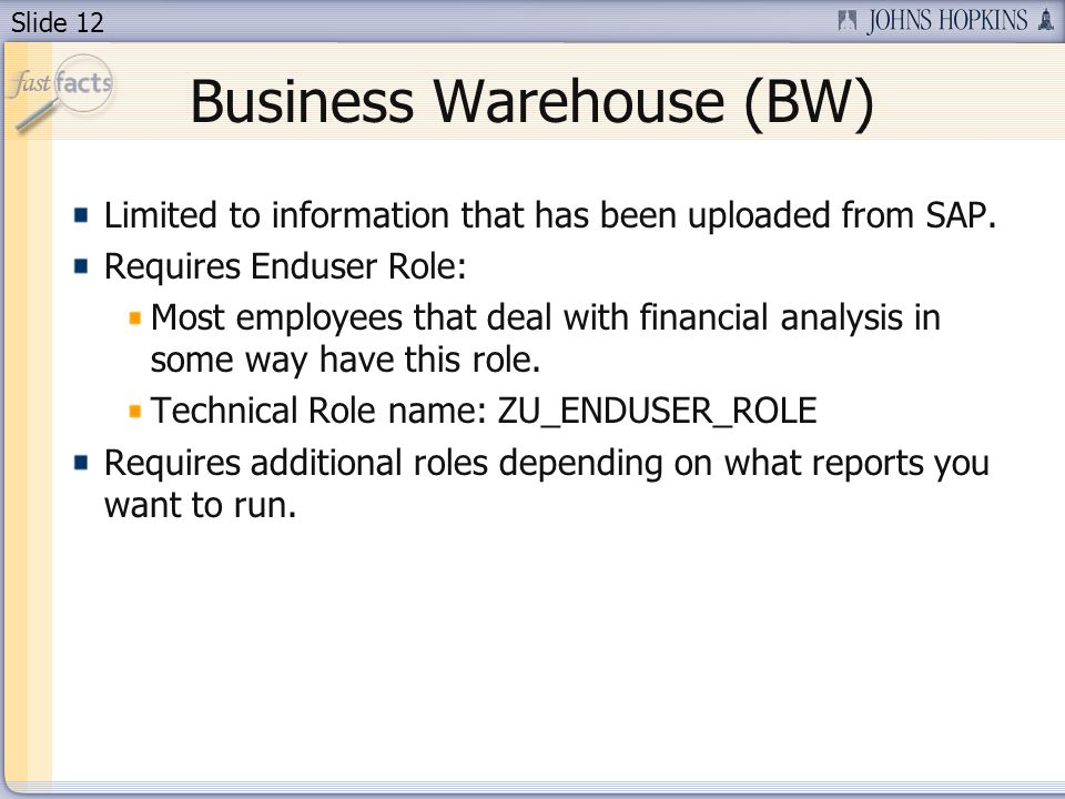 Slide 12 Business Warehouse (BW) Limited to information that has been uploaded from SAP.