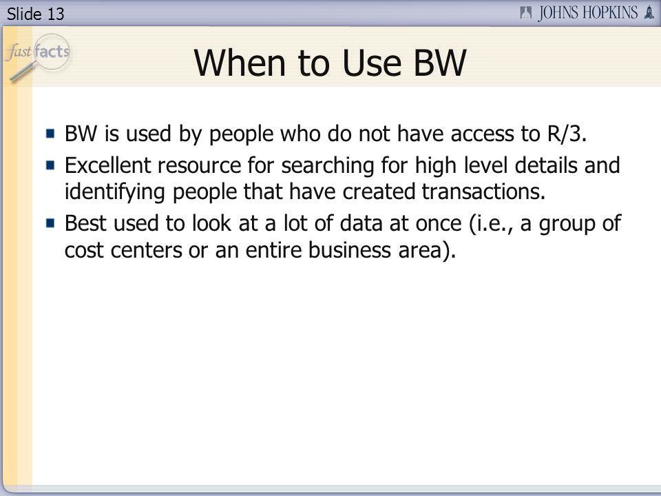 Slide 13 When to Use BW BW is used by people who do not have access to R/3.
