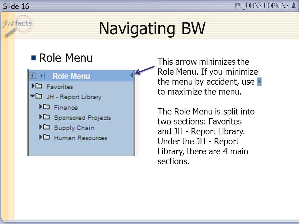 Slide 16 Navigating BW Role Menu This arrow minimizes the Role Menu. If you minimize the menu by accident, use to maximize the menu. The Role Menu is