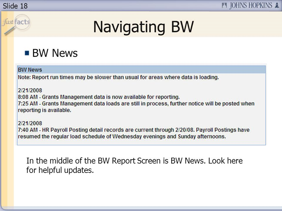 Slide 18 BW News Navigating BW In the middle of the BW Report Screen is BW News. Look here for helpful updates.
