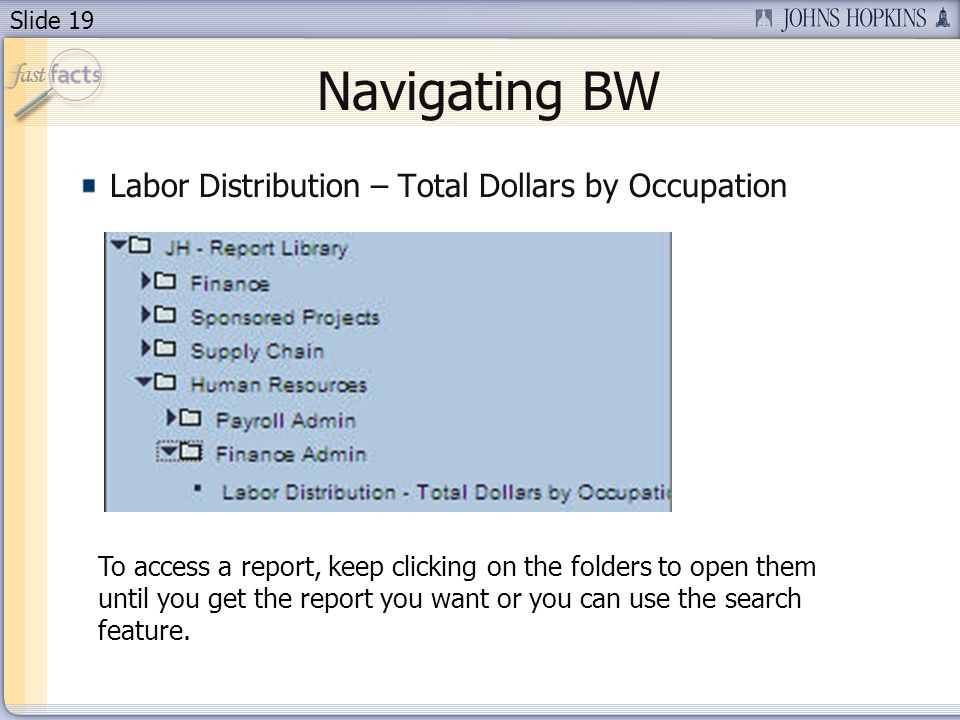 Slide 19 Labor Distribution – Total Dollars by Occupation Navigating BW To access a report, keep clicking on the folders to open them until you get th