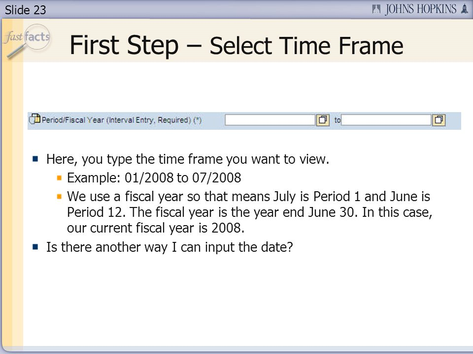 Slide 23 First Step – Select Time Frame Here, you type the time frame you want to view. Example: 01/2008 to 07/2008 We use a fiscal year so that means