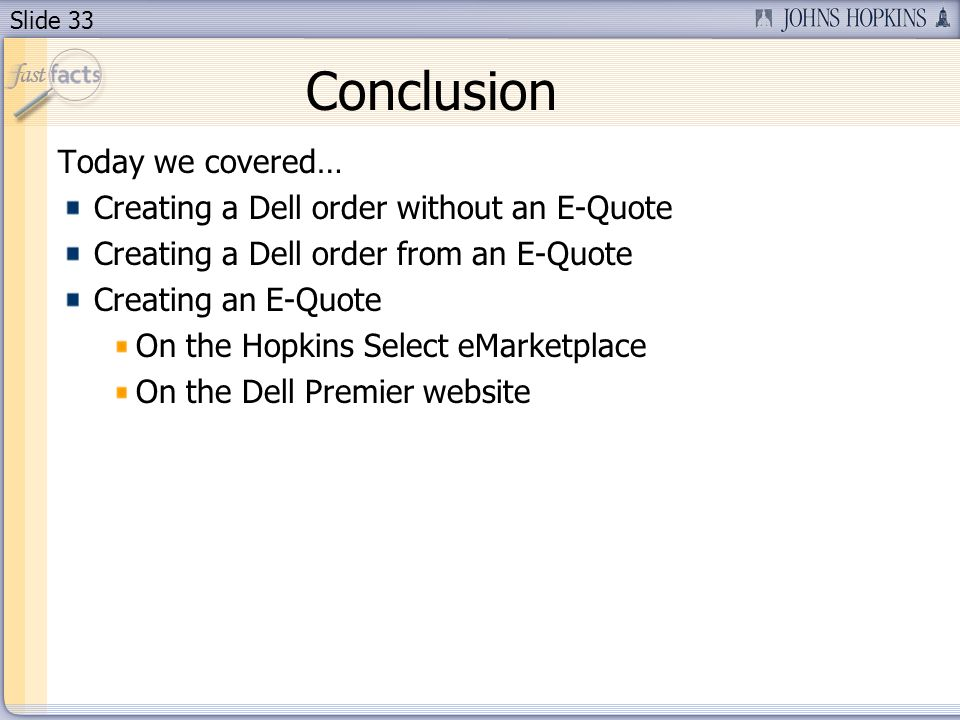 Slide 33 Conclusion Today we covered… Creating a Dell order without an E-Quote Creating a Dell order from an E-Quote Creating an E-Quote On the Hopkins Select eMarketplace On the Dell Premier website