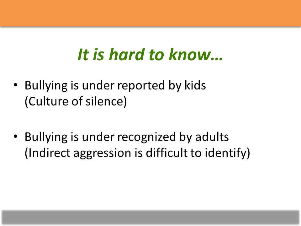 Bullying Poll It is hard to know… Bullying is under reported by kids (Culture of silence) Bullying is under recognized by adults (Indirect aggression is difficult to identify)