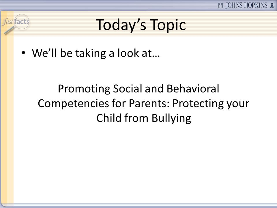 Todays Topic Well be taking a look at… Promoting Social and Behavioral Competencies for Parents: Protecting your Child from Bullying